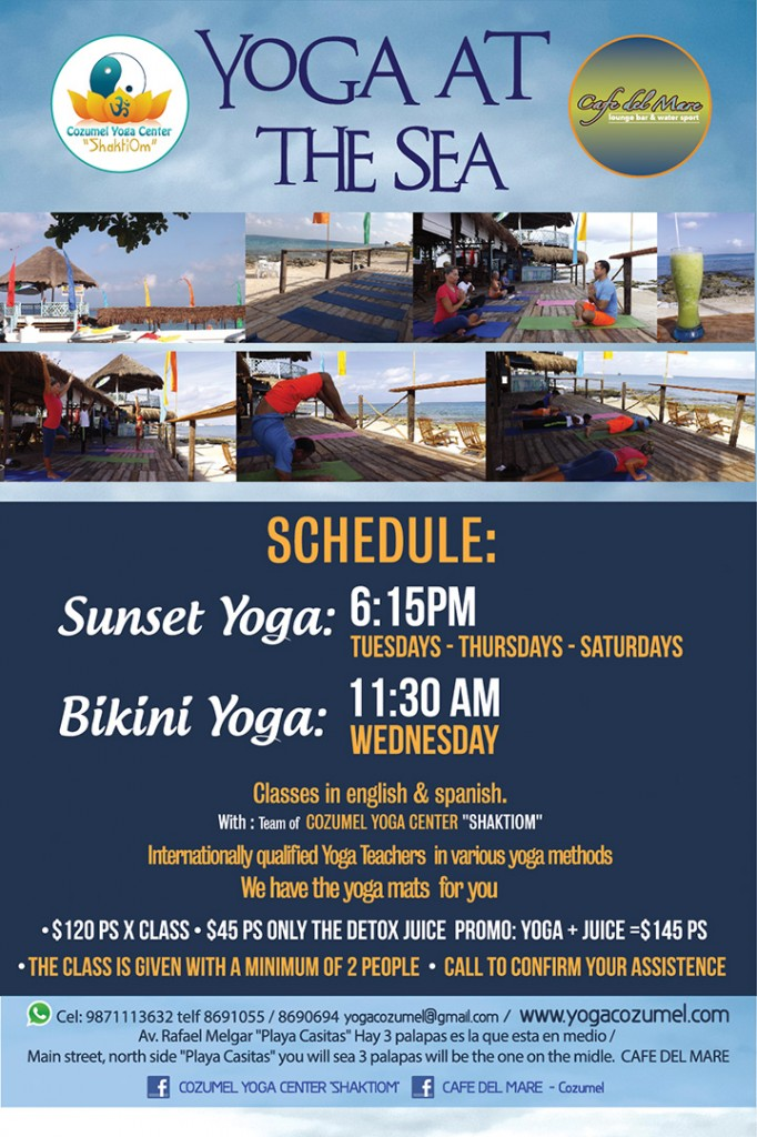 COZUMEL YOGA AT THE BEACH / Please call to confirm your assistence , the class is given with 2 students minimum > Call or send a message .  TELF 8691055  WHATSAPP: +1 52 9871113632 MAIL: yogacozumel@gmail.com /  SCHEDULE: BIKINI YOGA 11:30 am -  wednesdays  SUNSET YOGA 6:15 am tuesdays-thursdays and saturdays  / At CAFE DEL MARE LOUNGE BAR  main streeth Rafael Melgar NORTH SIDE, Playa Casitas 2th Palapa. facebook: Cafe del Mare- Cozumel